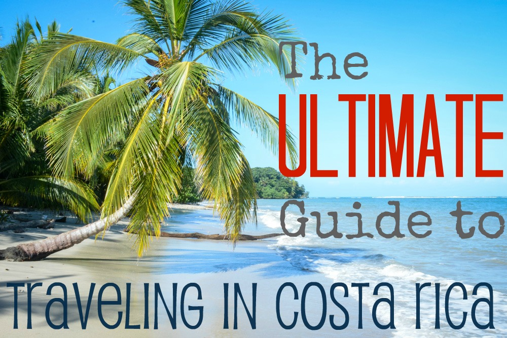 Traveling in Costa Rica: The Ultimate Guide
